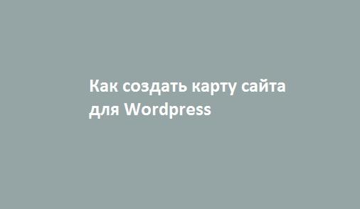 Как создать карту сайта для Wordpress 3 легких способа
